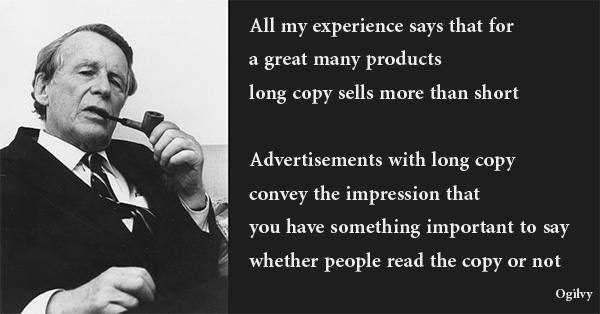 All my experience says that for a great many products, long copy sells more than short… [A]dvertisements with long copy convey the impression that you have something important to say, whether people read the copy or not.