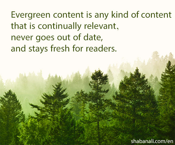 Evergreen content is any kind content that is continually relevant, never goes out of date and stays fresh for readers.