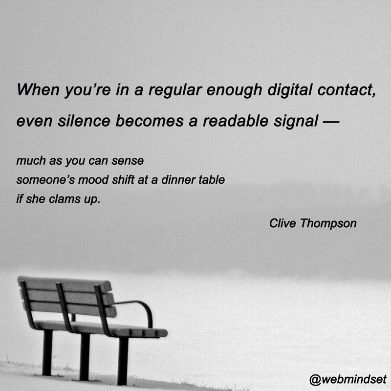 When you're in a regular enough digital contact, even silence becomes a readable signal — much as you can sense someone's mood shift at a dinner table if she clams up.