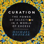 Curation – The Power of Selection in a World of Excess (Michael Bhaskar)